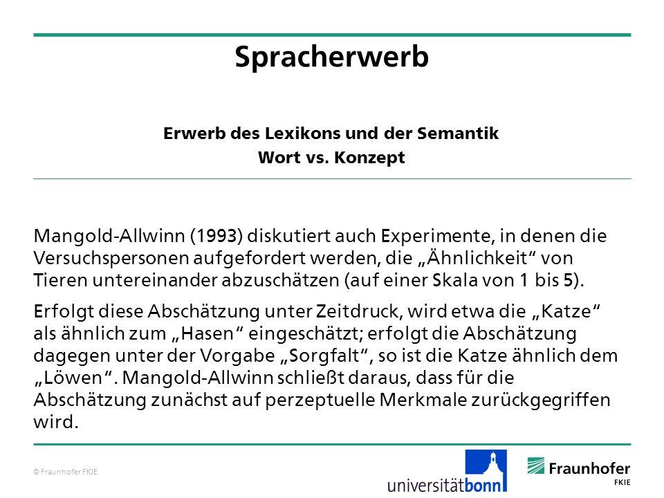 © Fraunhofer FKIE Erwerb des Lexikons und der Semantik Wort vs. Konzept Spracherwerb Mangold-Allwinn (1993) diskutiert auch Experimente, in denen die