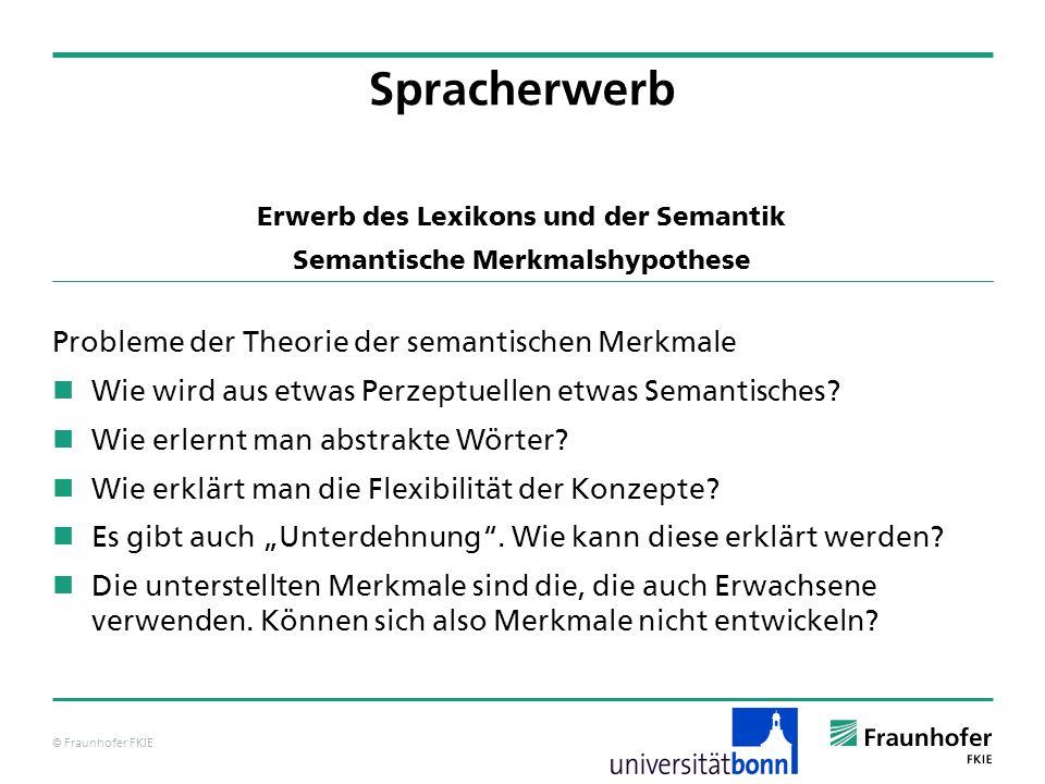 © Fraunhofer FKIE Spracherwerb Probleme der Theorie der semantischen Merkmale Wie wird aus etwas Perzeptuellen etwas Semantisches? Wie erlernt man abs