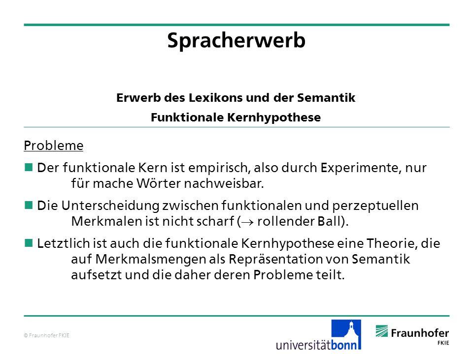© Fraunhofer FKIE Spracherwerb Erwerb des Lexikons und der Semantik Funktionale Kernhypothese Probleme Der funktionale Kern ist empirisch, also durch