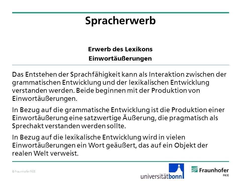 © Fraunhofer FKIE Erwerb des Lexikons Einwortäußerungen Das Entstehen der Sprachfähigkeit kann als Interaktion zwischen der grammatischen Entwicklung
