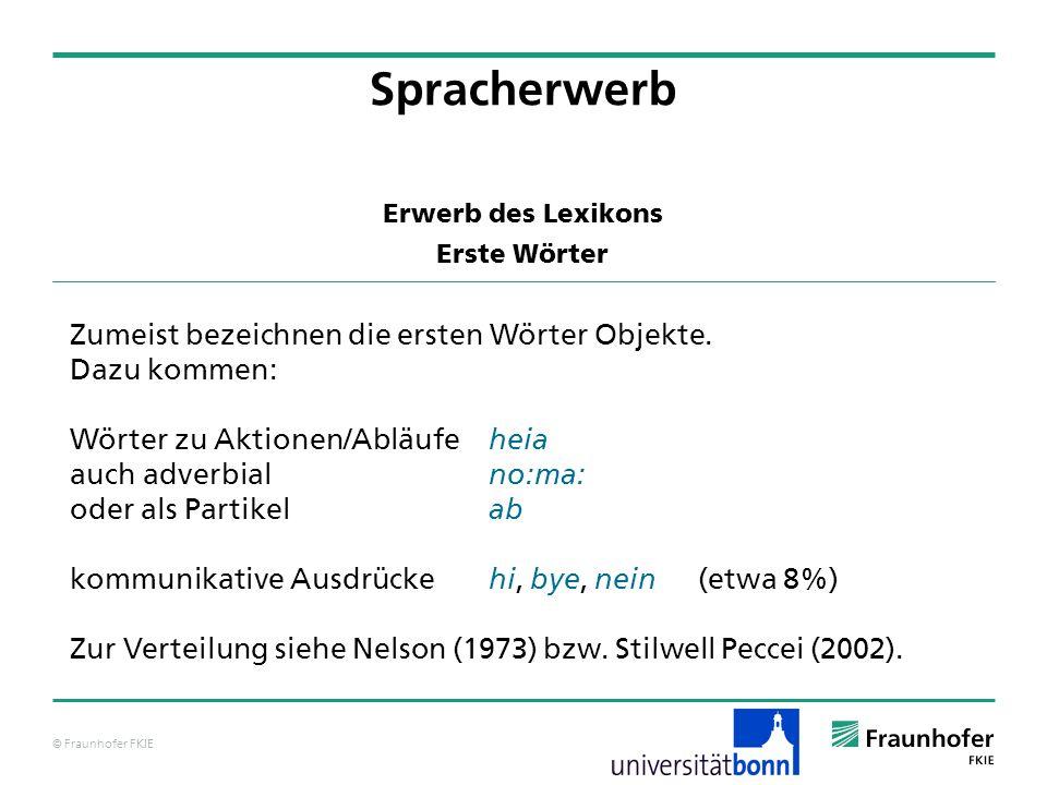 © Fraunhofer FKIE Erwerb des Lexikons Erste Wörter Spracherwerb Zumeist bezeichnen die ersten Wörter Objekte. Dazu kommen: Wörter zu Aktionen/Abläufe