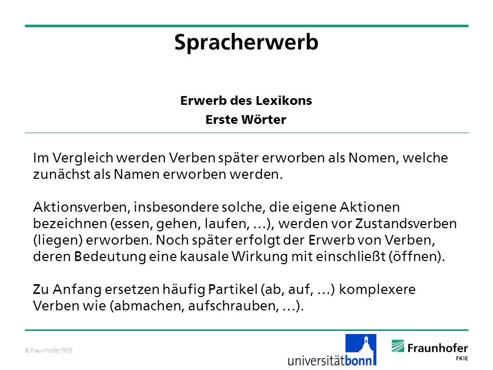 © Fraunhofer FKIE Erwerb des Lexikons Erste Wörter Spracherwerb Im Vergleich werden Verben später erworben als Nomen, welche zunächst als Namen erworb