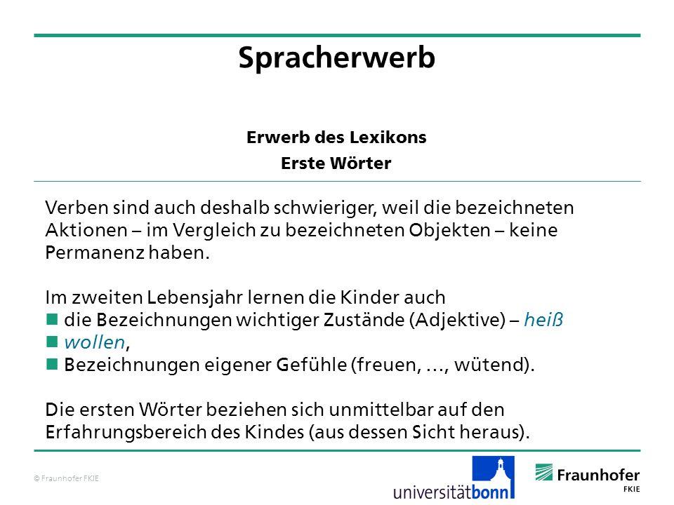 © Fraunhofer FKIE Erwerb des Lexikons Erste Wörter Spracherwerb Verben sind auch deshalb schwieriger, weil die bezeichneten Aktionen – im Vergleich zu