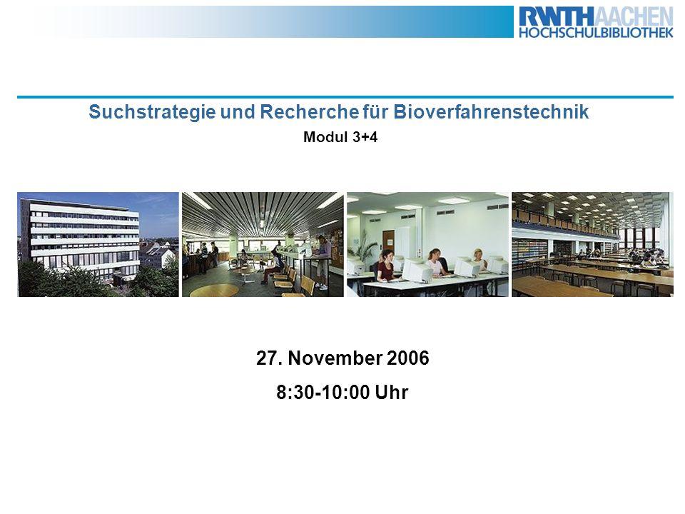 Suchstrategie und Recherche für Biotechnologie Modul 3+4 27. November 2006 8:30-10:00 Uhr Suchstrategie und Recherche für Bioverfahrenstechnik Modul 3