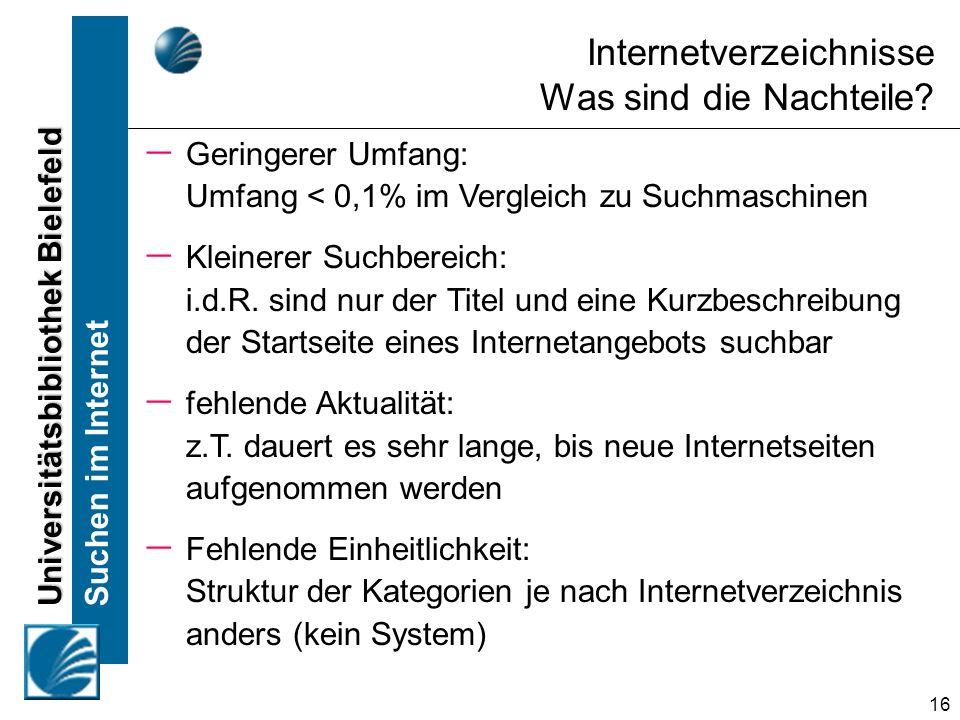 Universitätsbibliothek Bielefeld Suchen im Internet 16 Internetverzeichnisse Was sind die Nachteile? Geringerer Umfang: Umfang < 0,1% im Vergleich zu