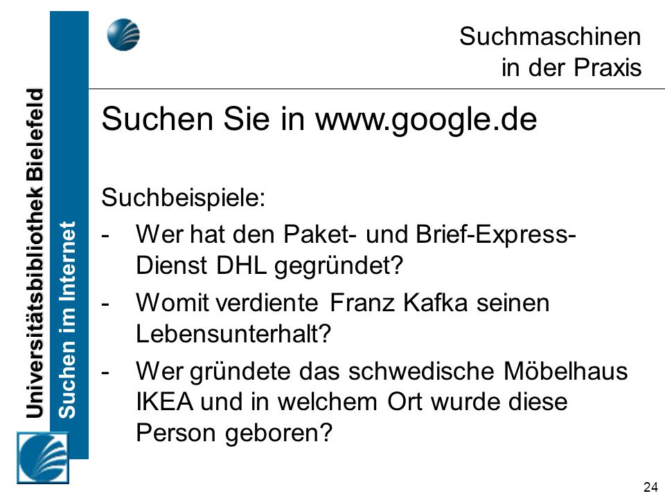 Universitätsbibliothek Bielefeld Suchen im Internet 24 Suchmaschinen in der Praxis Suchen Sie in www.google.de Suchbeispiele: -Wer hat den Paket- und