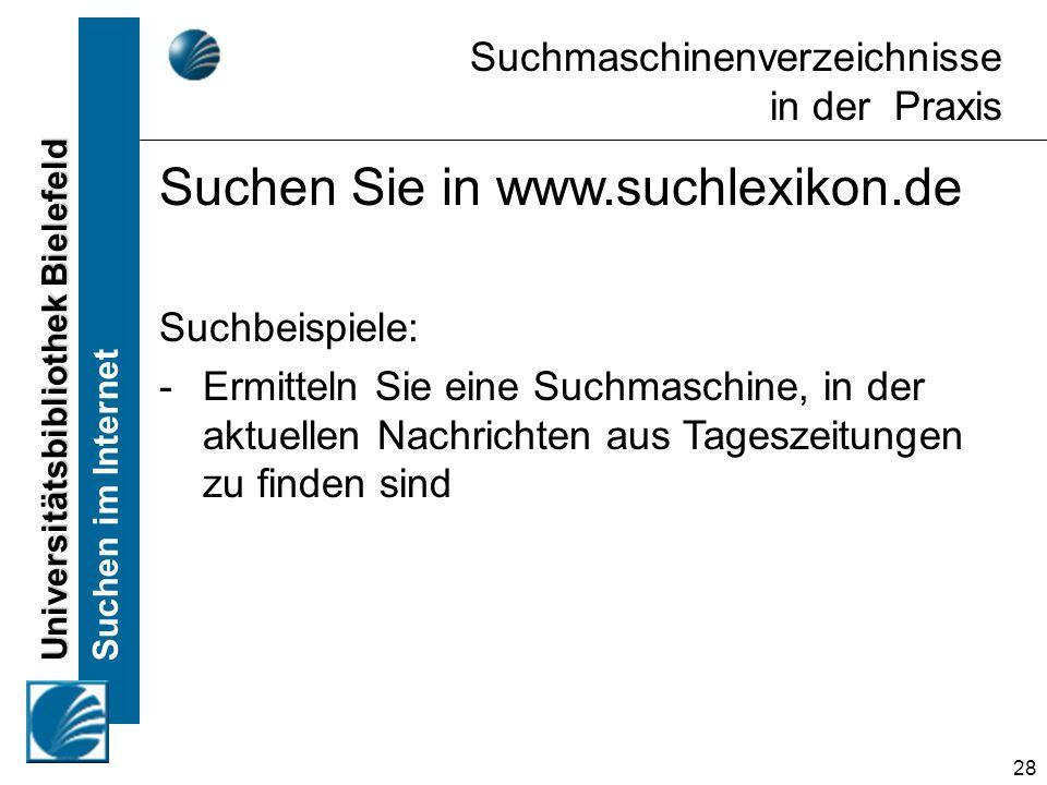 Universitätsbibliothek Bielefeld Suchen im Internet 28 Suchmaschinenverzeichnisse in der Praxis Suchen Sie in www.suchlexikon.de Suchbeispiele: -Ermitteln Sie eine Suchmaschine, in der aktuellen Nachrichten aus Tageszeitungen zu finden sind