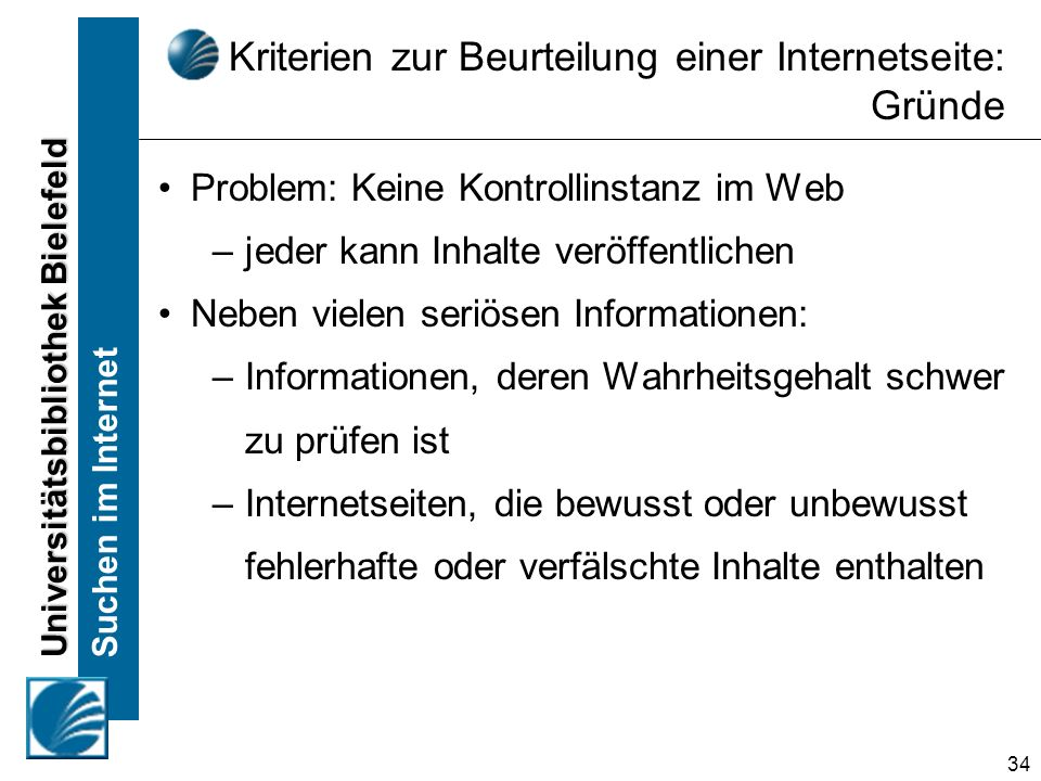 Universitätsbibliothek Bielefeld Suchen im Internet 34 Kriterien zur Beurteilung einer Internetseite: Gründe Problem: Keine Kontrollinstanz im Web –jeder kann Inhalte veröffentlichen Neben vielen seriösen Informationen: – Informationen, deren Wahrheitsgehalt schwer zu prüfen ist – Internetseiten, die bewusst oder unbewusst fehlerhafte oder verfälschte Inhalte enthalten