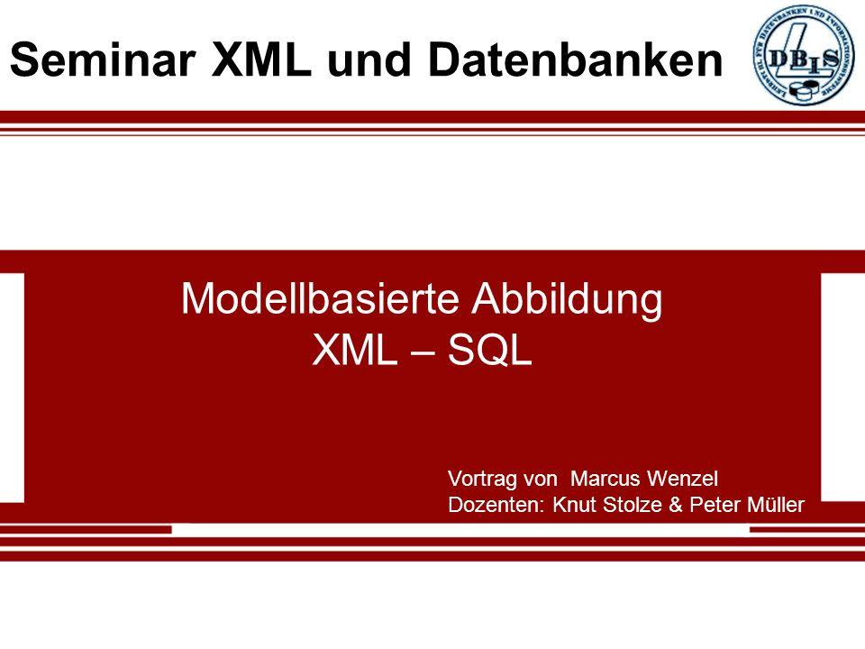 Modellbasierte Abbildung XML – SQL Vortrag von Marcus Wenzel Dozenten: Knut Stolze & Peter Müller Seminar XML und Datenbanken