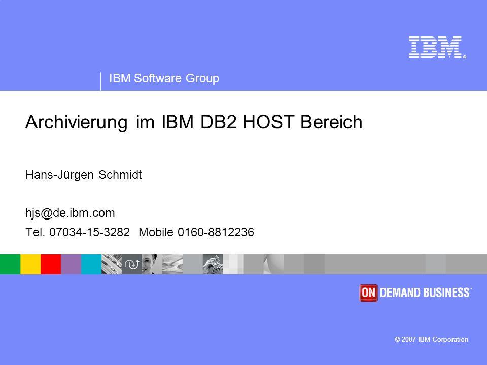 ® IBM Software Group © 2007 IBM Corporation Archivierung im IBM DB2 HOST Bereich Hans-Jürgen Schmidt hjs@de.ibm.com Tel. 07034-15-3282 Mobile 0160-881