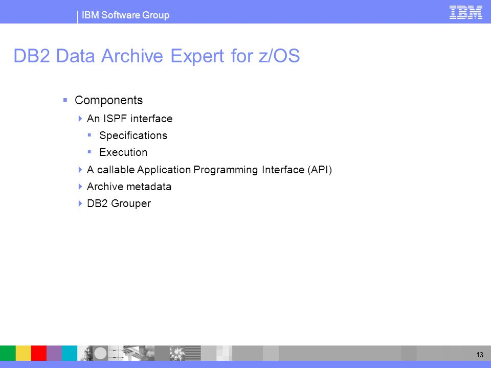 IBM Software Group 13 DB2 Data Archive Expert for z/OS Components An ISPF interface Specifications Execution A callable Application Programming Interf