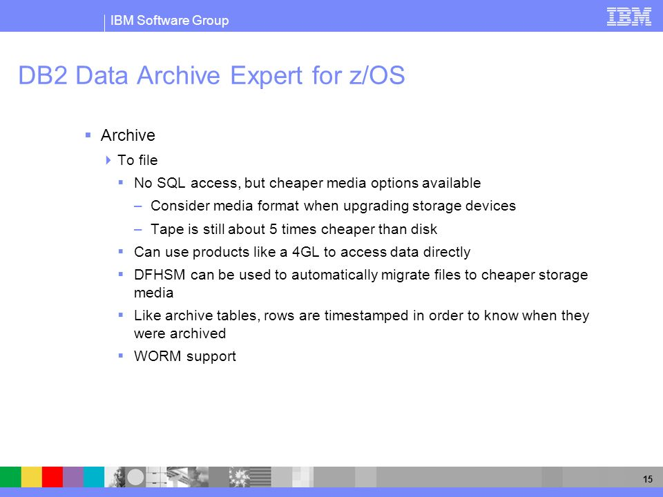 IBM Software Group 15 DB2 Data Archive Expert for z/OS Archive To file No SQL access, but cheaper media options available –Consider media format when