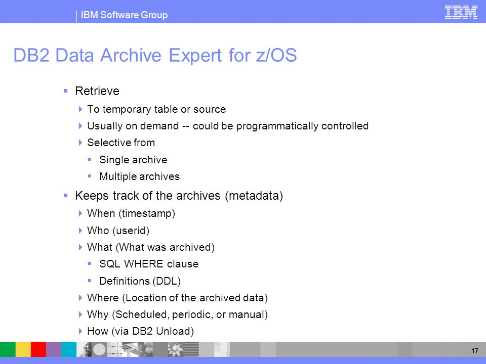 IBM Software Group 17 DB2 Data Archive Expert for z/OS Retrieve To temporary table or source Usually on demand -- could be programmatically controlled