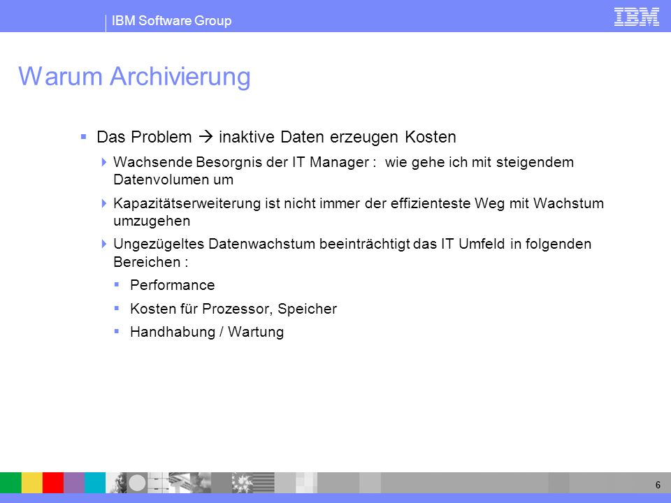 IBM Software Group 6 Warum Archivierung Das Problem inaktive Daten erzeugen Kosten Wachsende Besorgnis der IT Manager : wie gehe ich mit steigendem Da