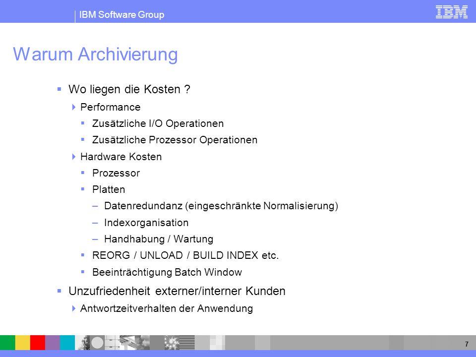 IBM Software Group 8 Definition der Archivierung Transfer von inaktiven Daten zu einem Archiv, auf das bei Bedarf schnell zugegriffen werde kann Archive/Retrieve Prozesse Häufig ist die Archivierung ein Bestandteil in der Backup/Recovery Strategie eines Unternehmens Unterschied Archive / Backup Archiv enthält selektive Daten Archive sind Anwendungs orientiert Backup ist Datenspeicher orientiert Mit DB2 z/OS V8 wurde BACKUP/RESTORE in die DB2 Engine übernommen Anforderungen Selektionskriterium soll kompletter SQL Umfang sein Schneller Retrieve Prozess Welche Kosten werden akzeptiert .