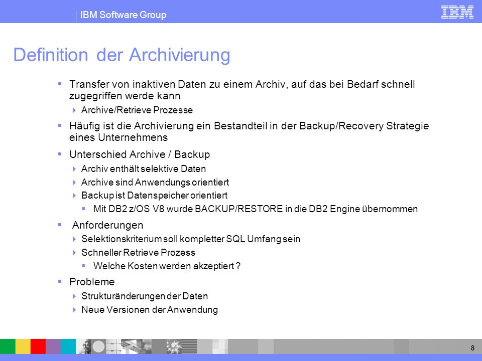 IBM Software Group 8 Definition der Archivierung Transfer von inaktiven Daten zu einem Archiv, auf das bei Bedarf schnell zugegriffen werde kann Archi