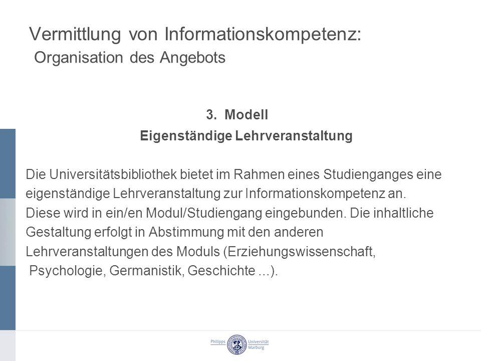 Vermittlung von Informationskompetenz: Organisation des Angebots 3. Modell Eigenständige Lehrveranstaltung Die Universitätsbibliothek bietet im Rahmen