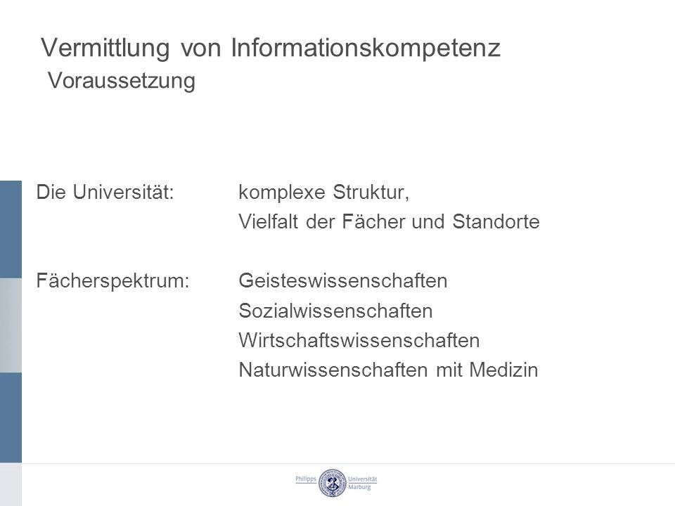Vermittlung von Informationskompetenz Voraussetzung Die Universität:komplexe Struktur, Vielfalt der Fächer und Standorte Fächerspektrum: Geisteswissen