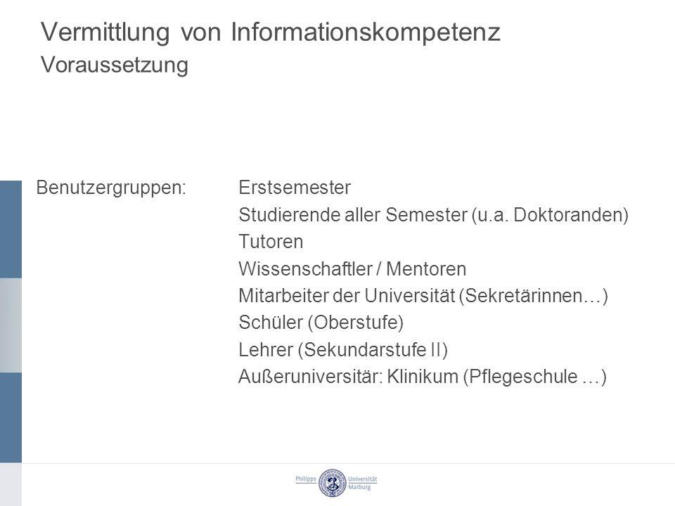 Vermittlung von Informationskompetenz Voraussetzung Benutzergruppen:Erstsemester Studierende aller Semester (u.a. Doktoranden) Tutoren Wissenschaftler
