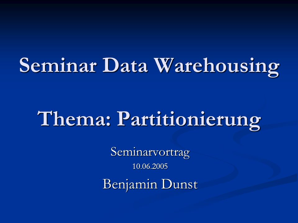 Seminar Data Warehousing Thema: Partitionierung Seminarvortrag10.06.2005 Benjamin Dunst