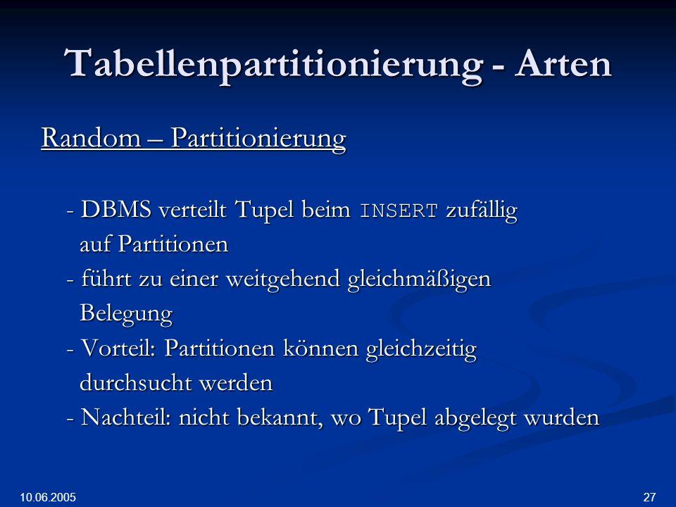 10.06.2005 27 Tabellenpartitionierung - Arten Random – Partitionierung - DBMS verteilt Tupel beim INSERT zufällig auf Partitionen auf Partitionen - führt zu einer weitgehend gleichmäßigen Belegung Belegung - Vorteil: Partitionen können gleichzeitig durchsucht werden durchsucht werden - Nachteil: nicht bekannt, wo Tupel abgelegt wurden