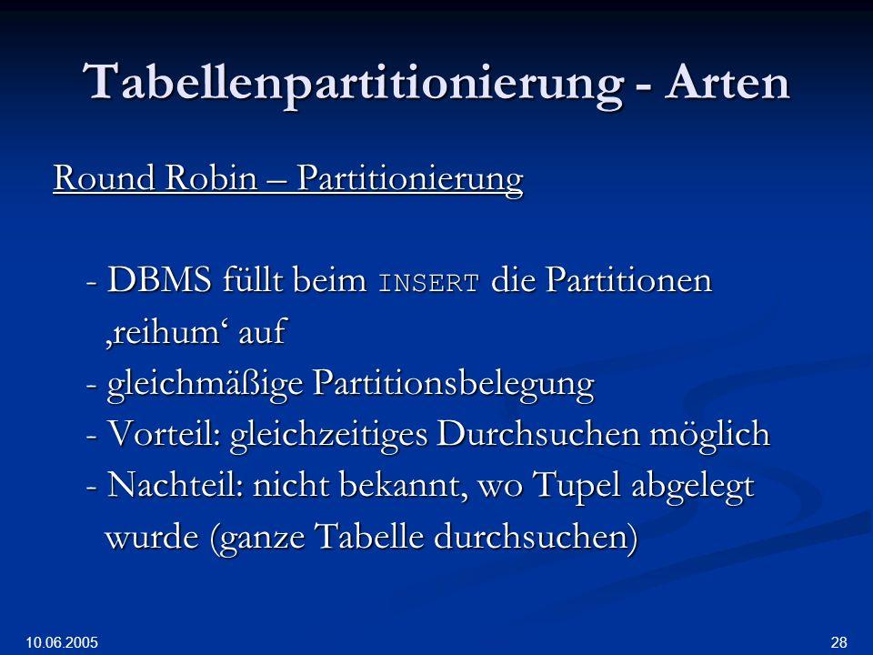 10.06.2005 28 Tabellenpartitionierung - Arten Round Robin – Partitionierung - DBMS füllt beim INSERT die Partitionen reihum auf reihum auf - gleichmäßige Partitionsbelegung - Vorteil: gleichzeitiges Durchsuchen möglich - Nachteil: nicht bekannt, wo Tupel abgelegt wurde (ganze Tabelle durchsuchen) wurde (ganze Tabelle durchsuchen)