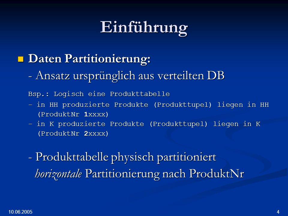 10.06.2005 4 Einführung Daten Partitionierung: Daten Partitionierung: - Ansatz ursprünglich aus verteilten DB Bsp.: Logisch eine Produkttabelle - in HH produzierte Produkte (Produkttupel) liegen in HH (ProduktNr 1xxxx) (ProduktNr 1xxxx) - in K produzierte Produkte (Produkttupel) liegen in K (ProduktNr 2xxxx) (ProduktNr 2xxxx) - Produkttabelle physisch partitioniert horizontale Partitionierung nach ProduktNr horizontale Partitionierung nach ProduktNr