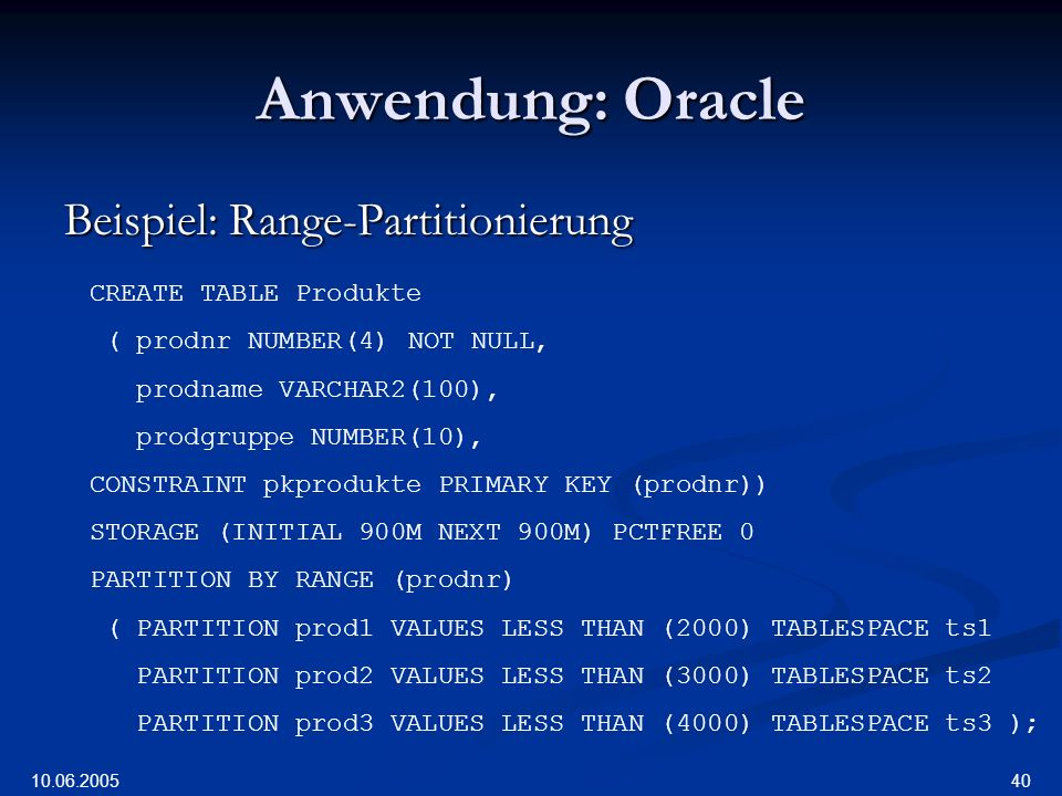 10.06.2005 40 Anwendung: Oracle Beispiel: Range-Partitionierung CREATE TABLE Produkte ( prodnr NUMBER(4)NOT NULL, prodname VARCHAR2(100), prodgruppe N