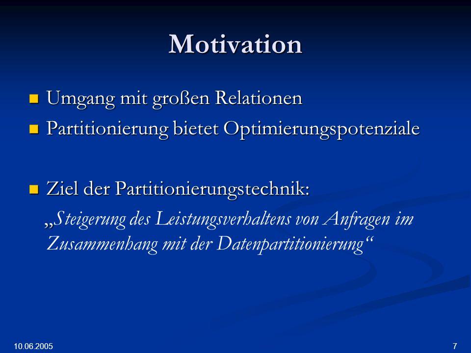 10.06.2005 7 Motivation Umgang mit großen Relationen Umgang mit großen Relationen Partitionierung bietet Optimierungspotenziale Partitionierung bietet Optimierungspotenziale Ziel der Partitionierungstechnik: Ziel der Partitionierungstechnik: Steigerung des Leistungsverhaltens von Anfragen im Zusammenhang mit der Datenpartitionierung