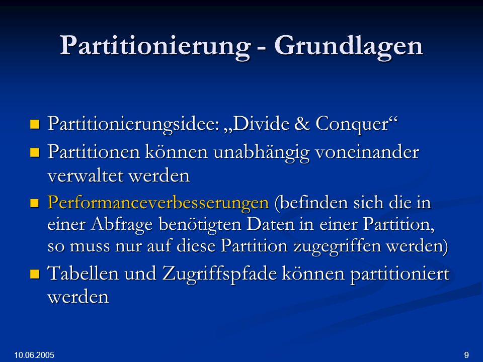10.06.2005 9 Partitionierung - Grundlagen Partitionierungsidee: Divide & Conquer Partitionierungsidee: Divide & Conquer Partitionen können unabhängig voneinander verwaltet werden Partitionen können unabhängig voneinander verwaltet werden Performanceverbesserungen (befinden sich die in einer Abfrage benötigten Daten in einer Partition, so muss nur auf diese Partition zugegriffen werden) Performanceverbesserungen (befinden sich die in einer Abfrage benötigten Daten in einer Partition, so muss nur auf diese Partition zugegriffen werden) Tabellen und Zugriffspfade können partitioniert werden Tabellen und Zugriffspfade können partitioniert werden