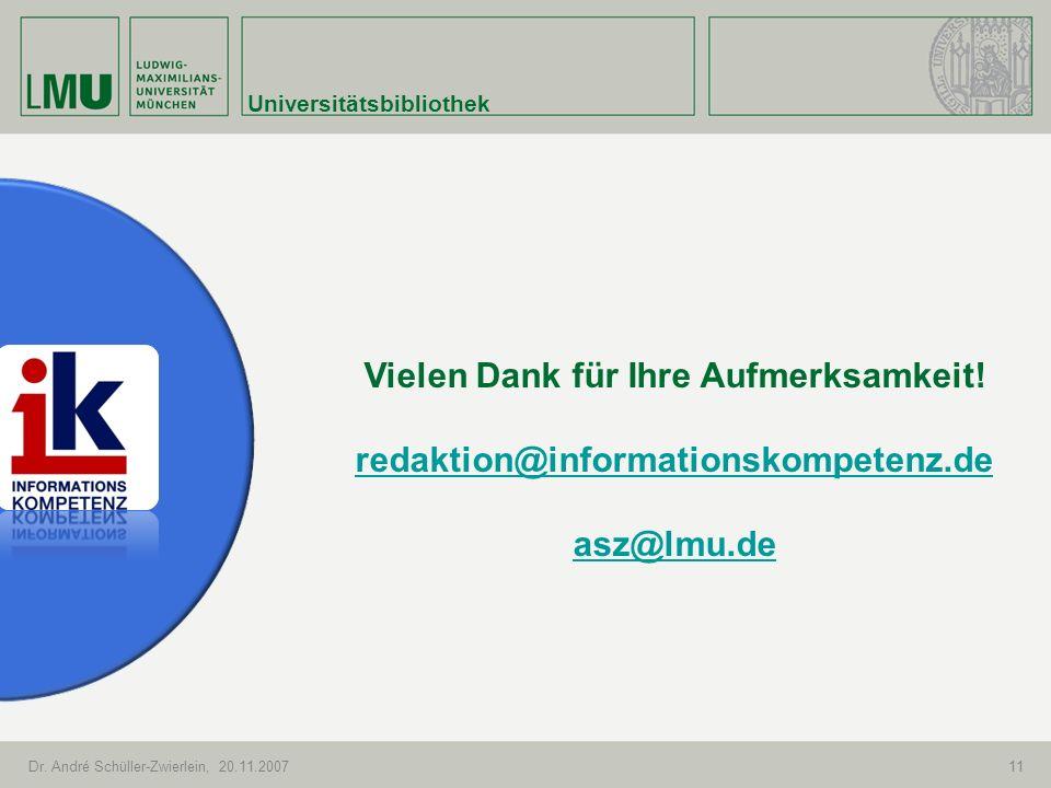 Universitätsbibliothek Dr. André Schüller-Zwierlein, 20.11.200711 Vielen Dank für Ihre Aufmerksamkeit! redaktion@informationskompetenz.de asz@lmu.de