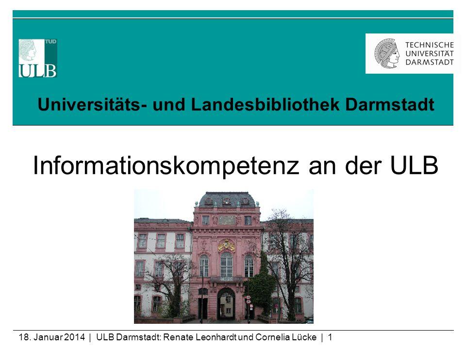 18. Januar 2014 | ULB Darmstadt: Renate Leonhardt und Cornelia Lücke | 1 Universitäts- und Landesbibliothek Darmstadt Informationskompetenz an der ULB