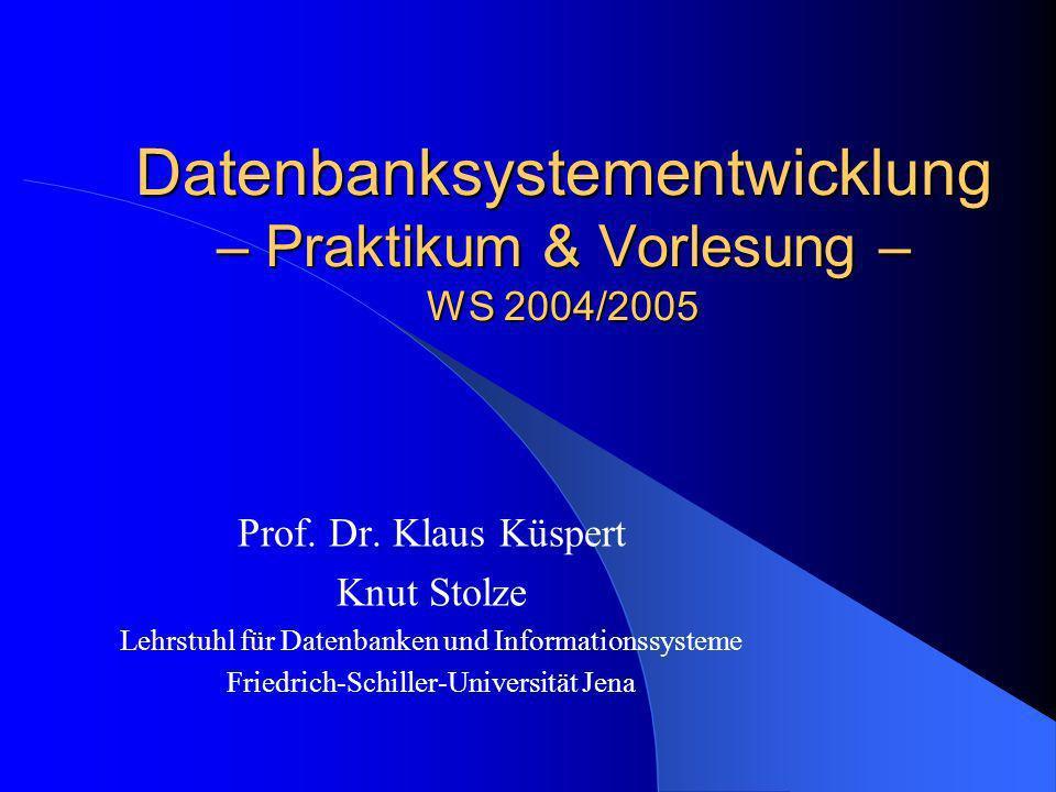 Datenbanksystementwicklung – Praktikum & Vorlesung – WS 2004/2005 Prof. Dr. Klaus Küspert Knut Stolze Lehrstuhl für Datenbanken und Informationssystem