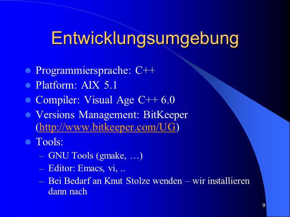 9 Entwicklungsumgebung Programmiersprache: C++ Platform: AIX 5.1 Compiler: Visual Age C++ 6.0 Versions Management: BitKeeper (http://www.bitkeeper.com