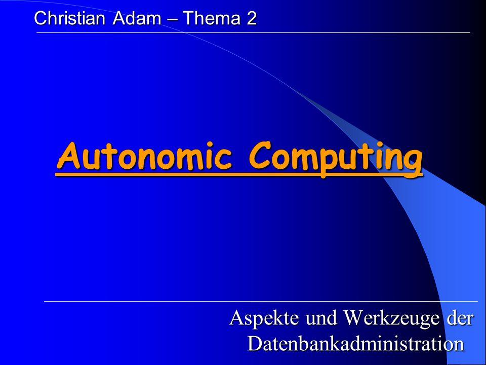 Autonomic Computing Aspekte und Werkzeuge der Datenbankadministration Christian Adam – Thema 2