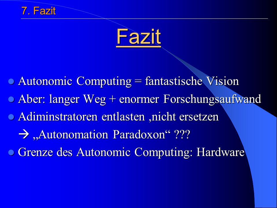 Autonomic Computing = fantastische Vision Autonomic Computing = fantastische Vision Aber: langer Weg + enormer Forschungsaufwand Aber: langer Weg + enormer Forschungsaufwand Adiminstratoren entlasten,nicht ersetzen Adiminstratoren entlasten,nicht ersetzen Autonomation Paradoxon ??.