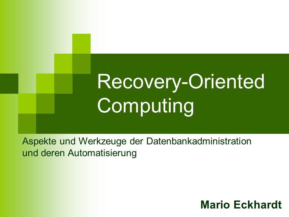 Recovery-Oriented Computing Mario Eckhardt Aspekte und Werkzeuge der Datenbankadministration und deren Automatisierung