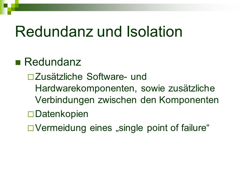 Redundanz und Isolation Redundanz Zusätzliche Software- und Hardwarekomponenten, sowie zusätzliche Verbindungen zwischen den Komponenten Datenkopien Vermeidung eines single point of failure