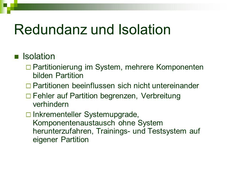 Redundanz und Isolation Isolation Partitionierung im System, mehrere Komponenten bilden Partition Partitionen beeinflussen sich nicht untereinander Fehler auf Partition begrenzen, Verbreitung verhindern Inkrementeller Systemupgrade, Komponentenaustausch ohne System herunterzufahren, Trainings- und Testsystem auf eigener Partition