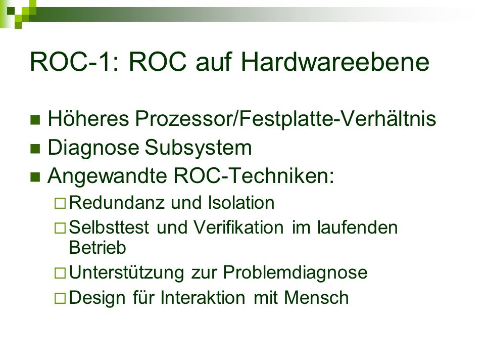 ROC-1: ROC auf Hardwareebene Höheres Prozessor/Festplatte-Verhältnis Diagnose Subsystem Angewandte ROC-Techniken: Redundanz und Isolation Selbsttest und Verifikation im laufenden Betrieb Unterstützung zur Problemdiagnose Design für Interaktion mit Mensch