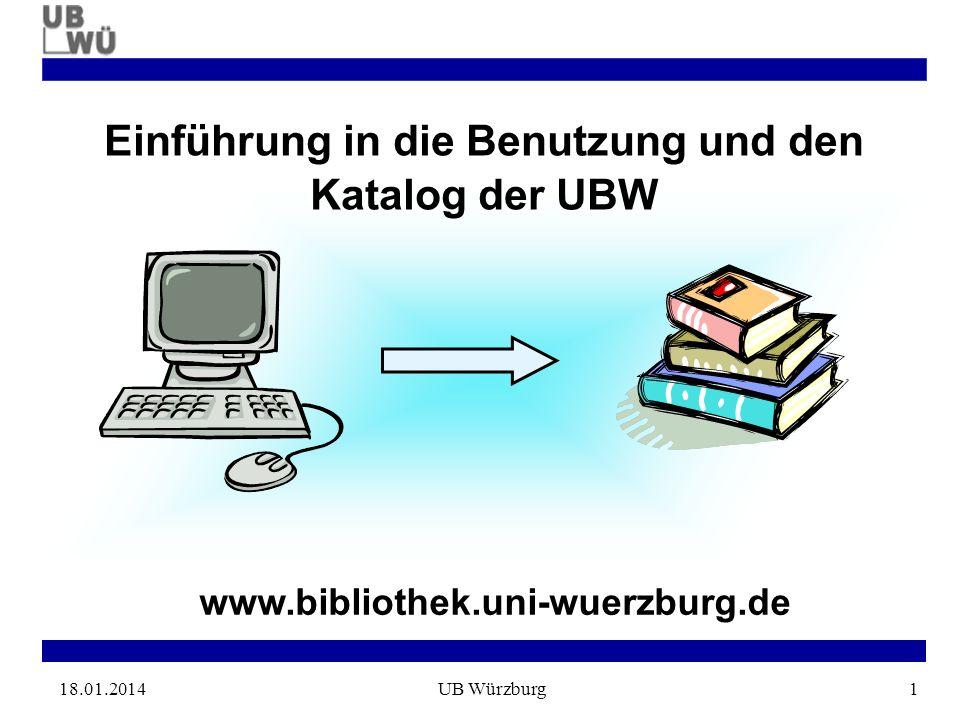 18.01.2014UB Würzburg1 www.bibliothek.uni-wuerzburg.de Einführung in die Benutzung und den Katalog der UBW