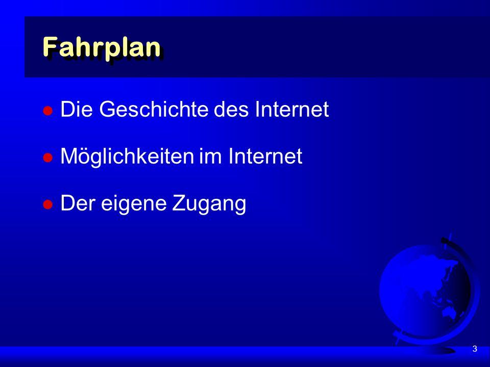 3 Fahrplan Die Geschichte des Internet Möglichkeiten im Internet Der eigene Zugang