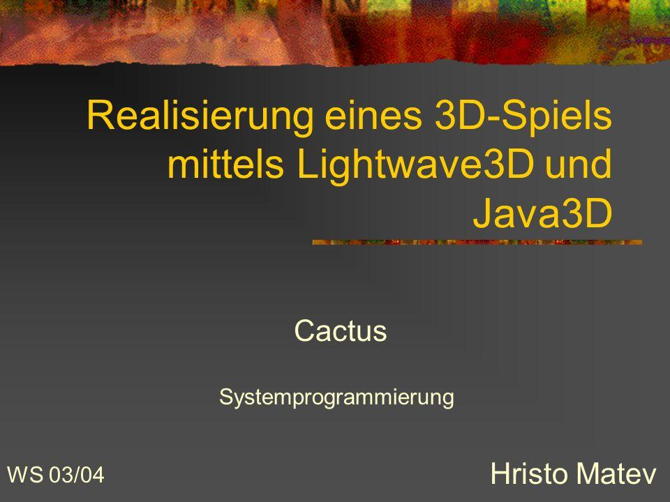 Realisierung eines 3D-Spiels mittels Lightwave3D und Java3D Hristo Matev Cactus WS 03/04 Systemprogrammierung