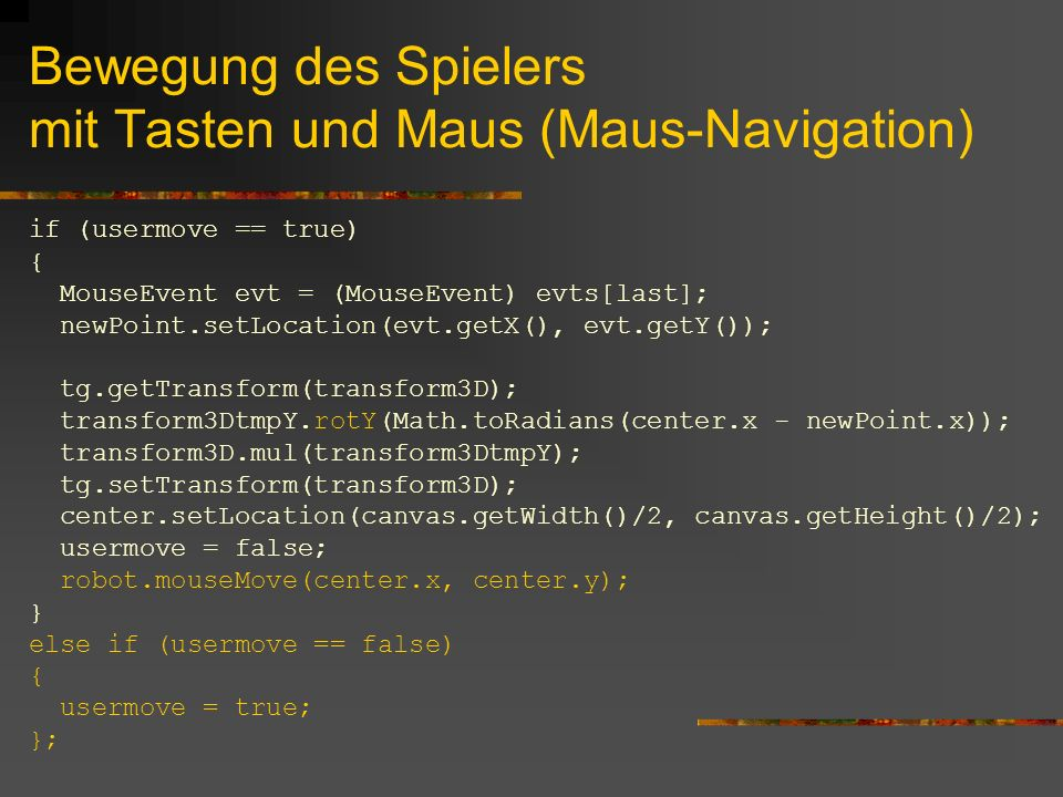 Bewegung des Spielers mit Tasten und Maus (Maus-Navigation) if (usermove == true) { MouseEvent evt = (MouseEvent) evts[last]; newPoint.setLocation(evt.getX(), evt.getY()); tg.getTransform(transform3D); transform3DtmpY.rotY(Math.toRadians(center.x - newPoint.x)); transform3D.mul(transform3DtmpY); tg.setTransform(transform3D); center.setLocation(canvas.getWidth()/2, canvas.getHeight()/2); usermove = false; robot.mouseMove(center.x, center.y); } else if (usermove == false) { usermove = true; };