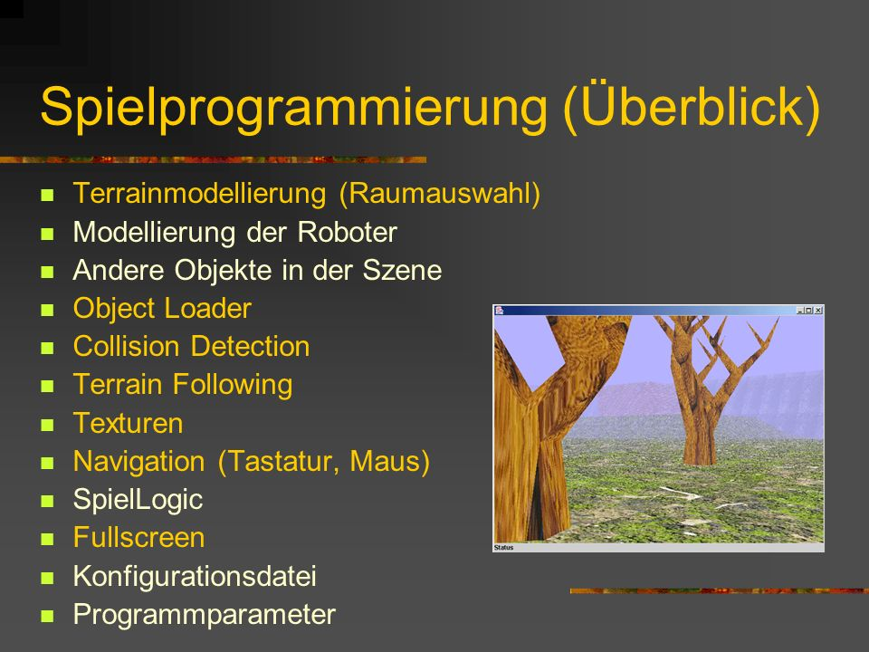 Spielprogrammierung (Überblick) Terrainmodellierung (Raumauswahl) Modellierung der Roboter Andere Objekte in der Szene Object Loader Collision Detection Terrain Following Texturen Navigation (Tastatur, Maus) SpielLogic Fullscreen Konfigurationsdatei Programmparameter