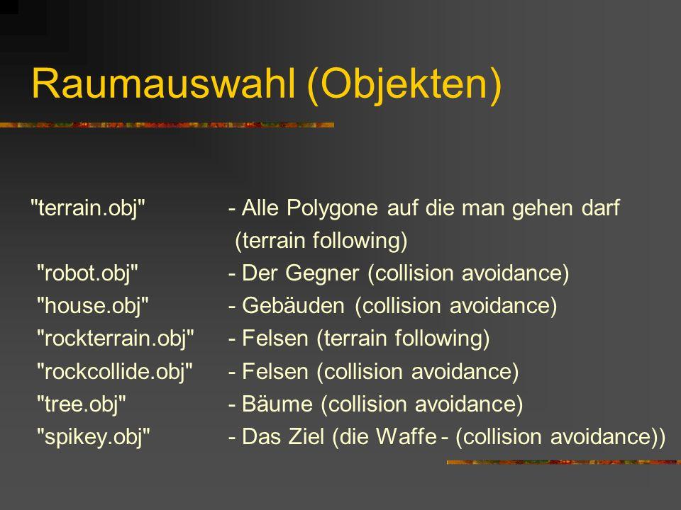 Raumauswahl (Objekten) terrain.obj - Alle Polygone auf die man gehen darf (terrain following) robot.obj - Der Gegner (collision avoidance) house.obj - Gebäuden (collision avoidance) rockterrain.obj - Felsen (terrain following) rockcollide.obj - Felsen (collision avoidance) tree.obj - Bäume (collision avoidance) spikey.obj - Das Ziel (die Waffe - (collision avoidance))