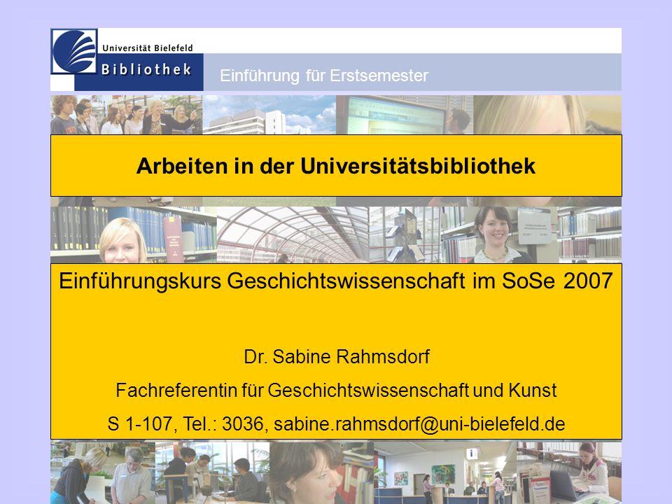 Einführung für Erstsemester Arbeiten in der Universitätsbibliothek Einführungskurs Geschichtswissenschaft im SoSe 2007 Dr. Sabine Rahmsdorf Fachrefere