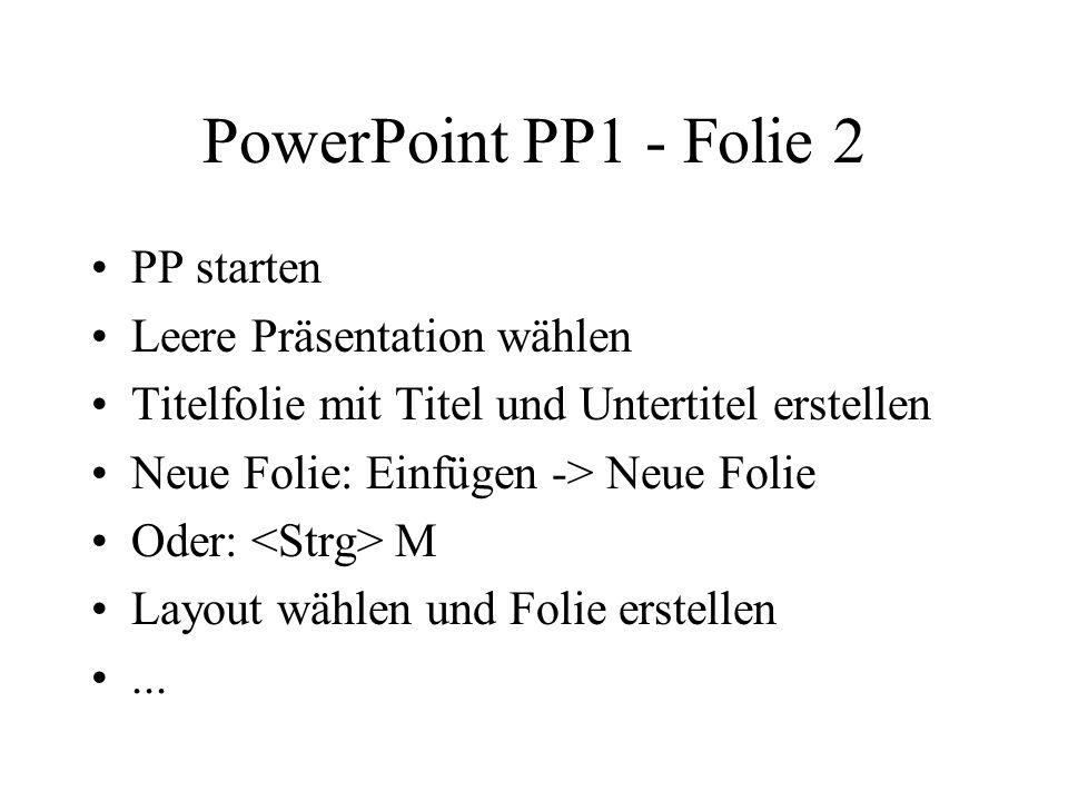 PowerPoint PP1 - Folie 2 PP starten Leere Präsentation wählen Titelfolie mit Titel und Untertitel erstellen Neue Folie: Einfügen -> Neue Folie Oder: M Layout wählen und Folie erstellen...