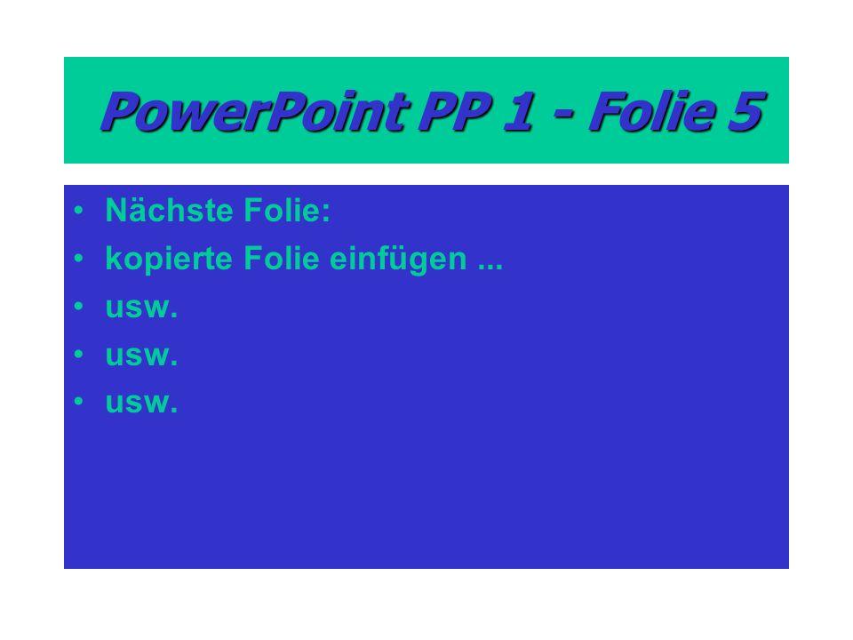 PowerPoint PP 1 - Folie 5 Nächste Folie: kopierte Folie einfügen... usw.