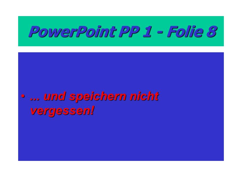 PowerPoint PP 1 - Folie 8... und speichern nicht vergessen!... und speichern nicht vergessen!